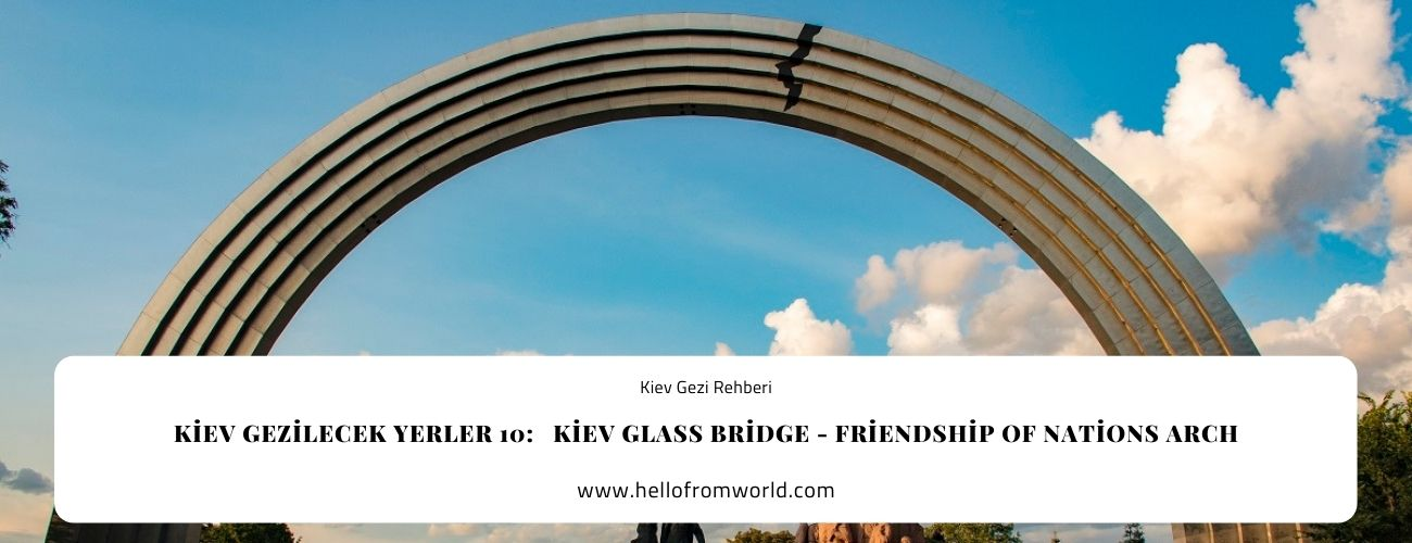Kiev Gezilecek Yerler 10:   Kiev Glass Bridge - Friendship of Nations Arch » www.hellofromworld.com